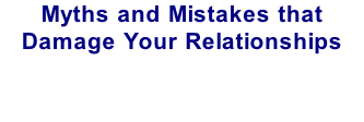 Myths and Mistakes that Damage Your Relationships